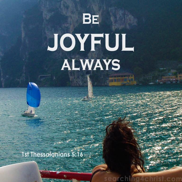 1st Thessalonians 5:16  Be Joyful